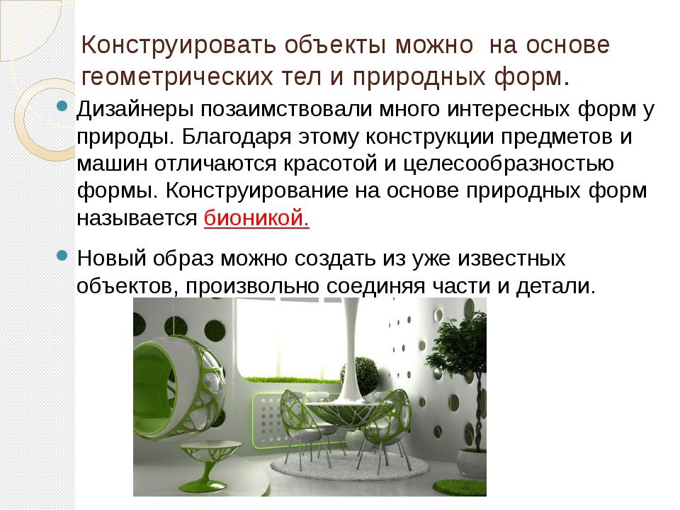 Конструировать объекты можно на основе геометрических тел и природных форм. Д...