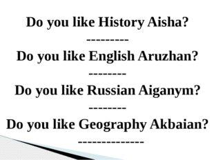 Do you like History Aisha? --------- Do you like English Aruzhan? -------- Do