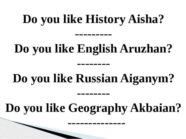 Do you like History Aisha? --------- Do you like English Aruzhan? -------- Do...
