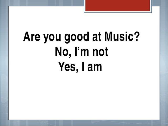 Are you good at Music? No, I'm not Yes, I am The fizminutka