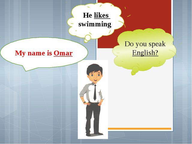 My name is Omar He likes swimming Do you speak English?