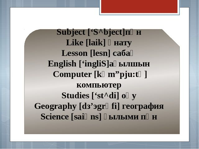 The new words Subject ['S^bject]пән Like [laik] ұнату Lesson [lesn] сабақ En...