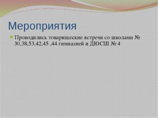 Мероприятия Проводились товарищеские встречи со школами № 30,38,53,42,45 ,44