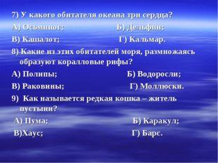 7) У какого обитателя океана три сердца? А) Осьминог; Б) Дельфин; В) Кашалот;