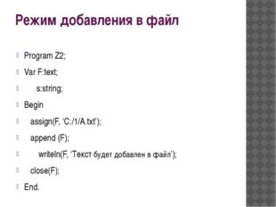 Режим добавления в файл Program Z2; Var F:text; s:string; Begin assign(F, 'C: