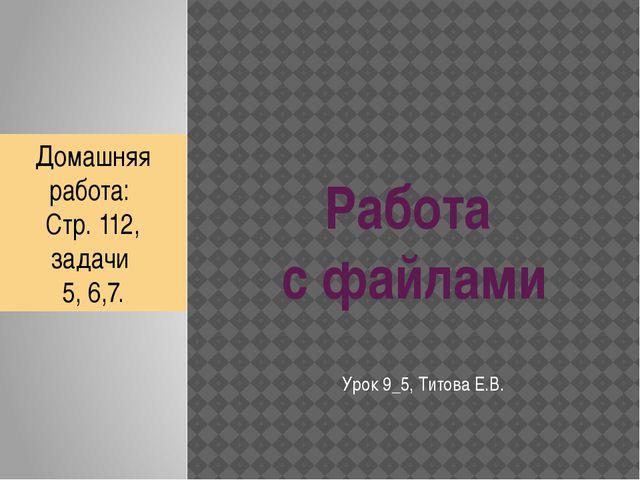 Работа с файлами Урок 9_5, Титова Е.В. Домашняя работа: Стр. 112, задачи 5, 6...