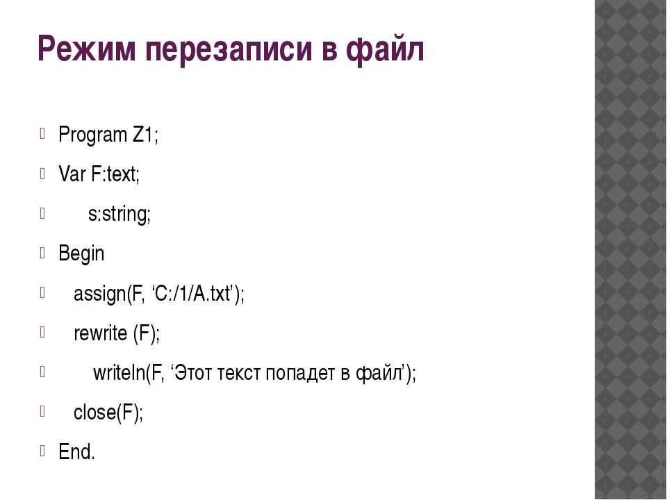 Режим перезаписи в файл Program Z1; Var F:text; s:string; Begin assign(F, 'C:...