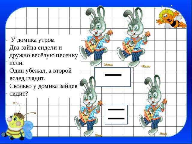 У домика утром Два зайца сидели и дружно весёлую песенку пели. Один убежал,...