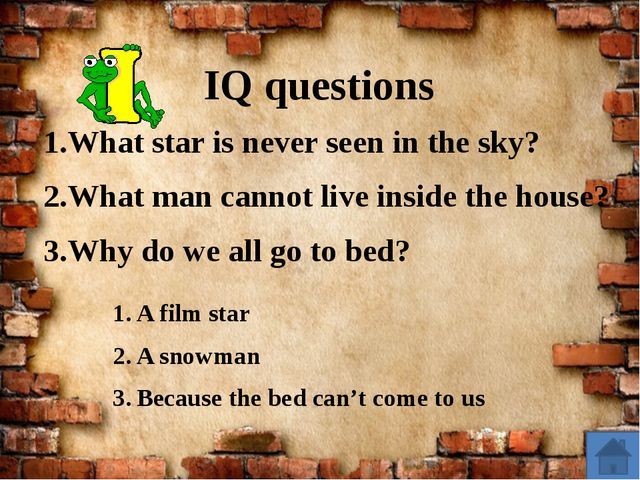 IQ questions What star is never seen in the sky? What man cannot live inside...