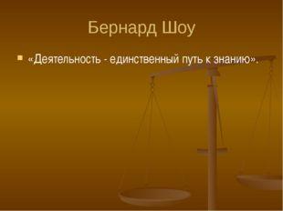 Бернард Шоу «Деятельность - единственный путь к знанию».
