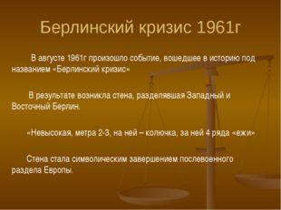 Берлинский кризис 1961г В августе 1961г произошло событие, вошедшее в историю
