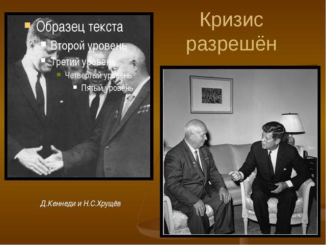Кризис разрешён Д.Кеннеди и Н.С.Хрущёв