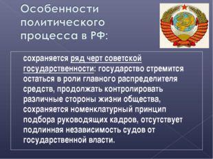 сохраняется ряд черт советской государственности: государство стремится остат