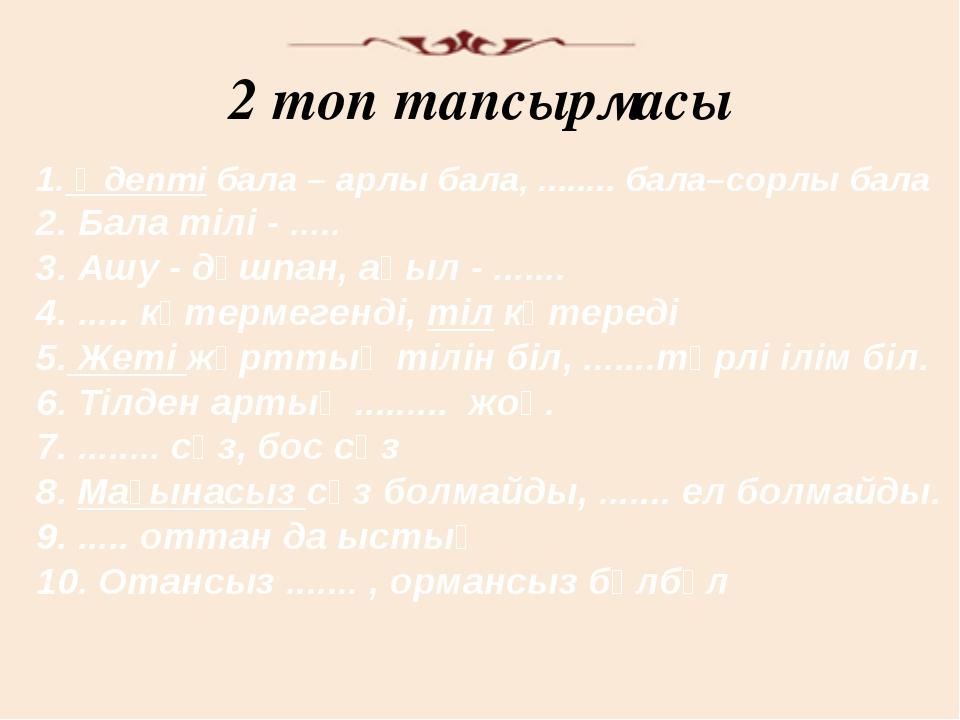 2 топ тапсырмасы 1. Әдепті бала – арлы бала, ........ бала–сорлы бала 2. Бала...