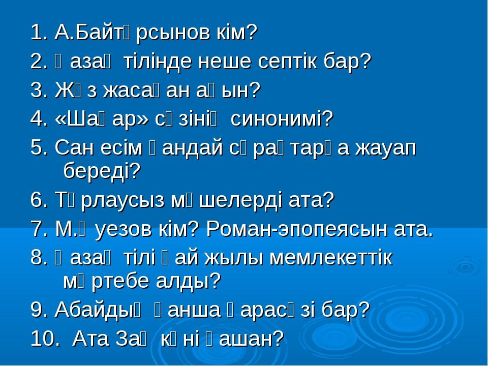 1. А.Байтұрсынов кім? 2. Қазақ тілінде неше септік бар? 3. Жүз жасаған ақын?...