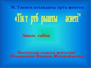 Ашық сабақ М. Таенов атындағы орта мектеп Бастауыш сынып мұғалімі Шорманова И
