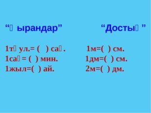 """""""Қырандар"""" """"Достық"""" 1тәул.= ( ) сағ. 1м=( ) см. 1сағ= ( ) мин. 1дм=( ) см. 1ж"""