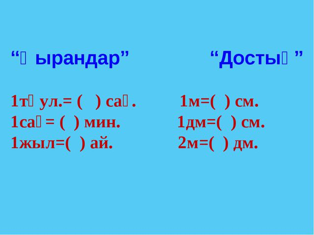 """""""Қырандар"""" """"Достық"""" 1тәул.= ( ) сағ. 1м=( ) см. 1сағ= ( ) мин. 1дм=( ) см. 1ж..."""