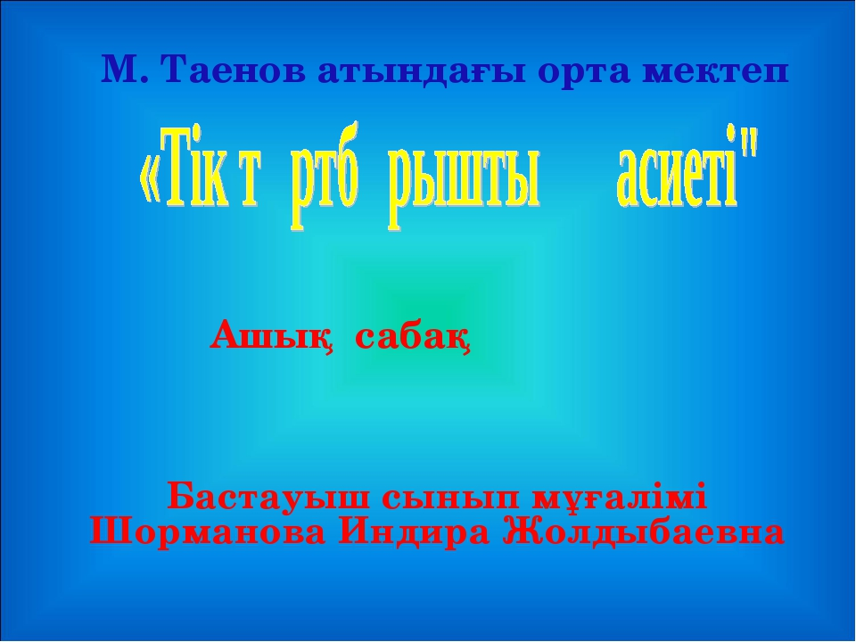 Ашық сабақ М. Таенов атындағы орта мектеп Бастауыш сынып мұғалімі Шорманова И...