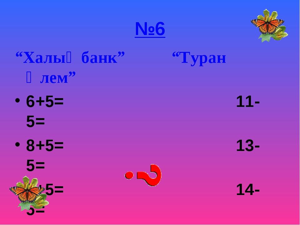 """№6 """"Халық банк"""" """"Туран Әлем"""" 6+5= 11-5= 8+5= 13-5= 9+5= 14-5="""