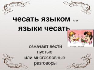 чесатьязыком или языкичесать означает вести пустые или многословные разговоры