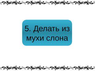 5. Делать из мухи слона