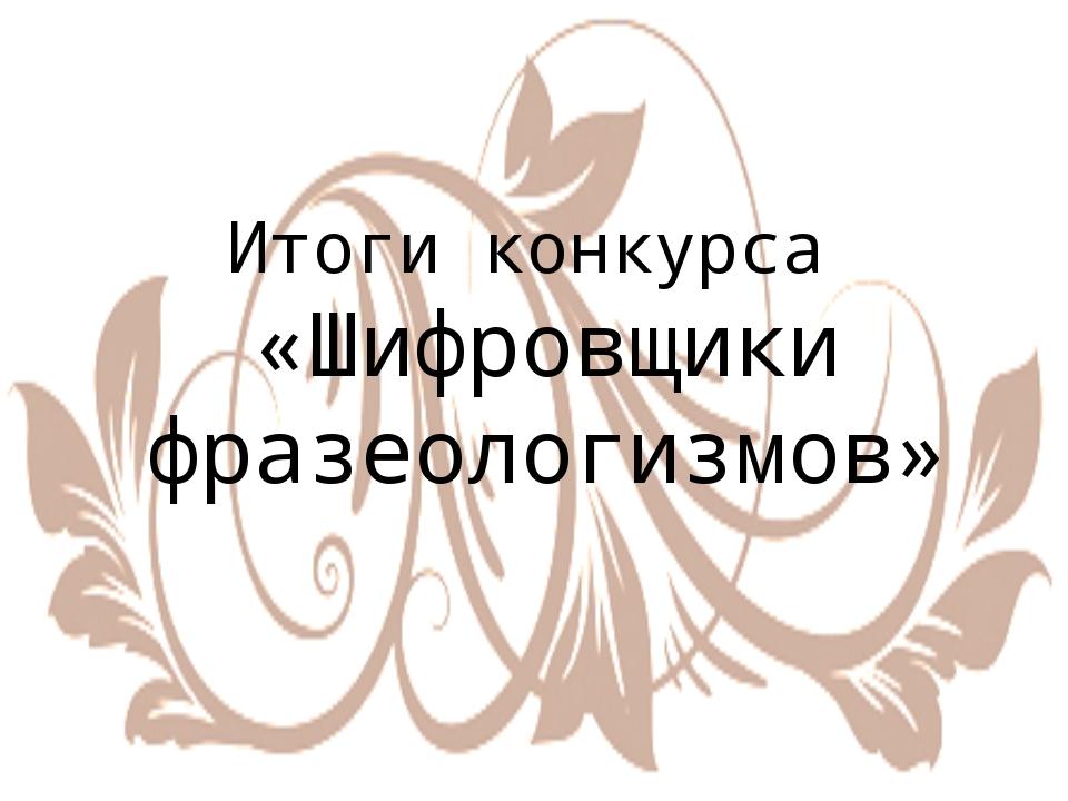 Итоги конкурса «Шифровщики фразеологизмов»