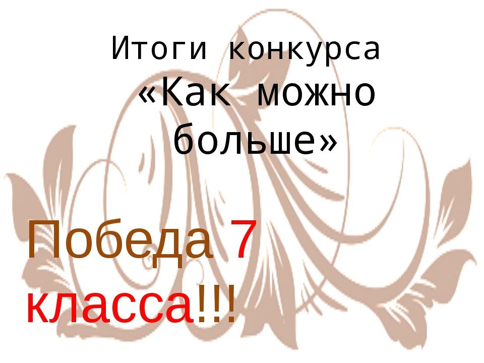 Итоги конкурса «Как можно больше» Победа 7 класса!!!