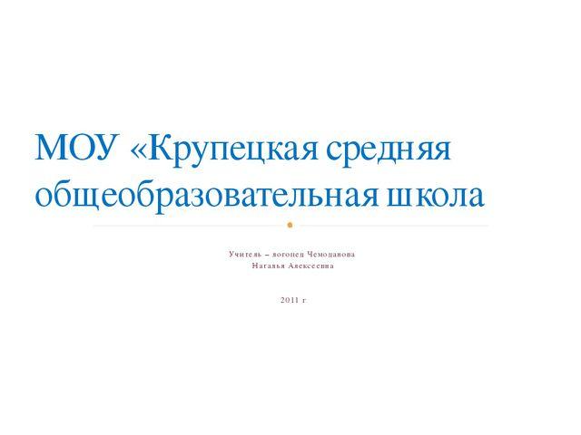 Учитель – логопед Чемоданова Наталья Алексеевна 2011 г МОУ «Крупецкая средня...