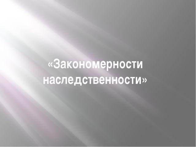 «Закономерности наследственности»