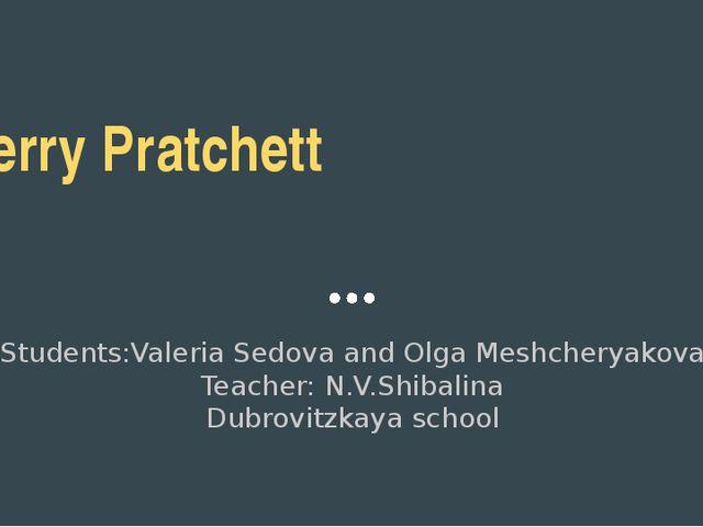 Terry Pratchett Students:Valeria Sedova and Olga Meshcheryakova Teacher: N.V....