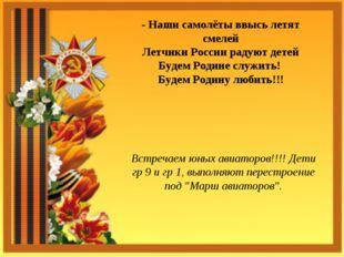 - Наши самолёты ввысь летят смелей Летчики России радуют детей Будем Родине с