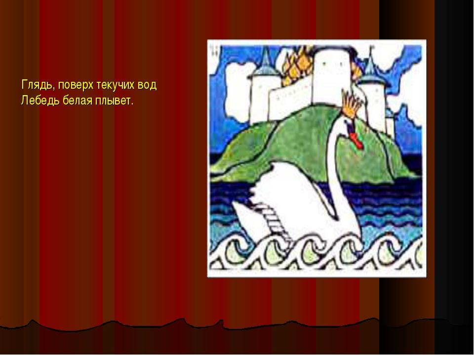 Глядь, поверх текучих вод Лебедь белая плывет.