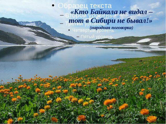 «Кто Байкала не видал – тот в Сибири не бывал!» (народная поговорка)