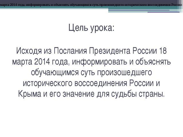 Цель урока: Исходя из Послания Президента России 18 марта 2014 года, информир...