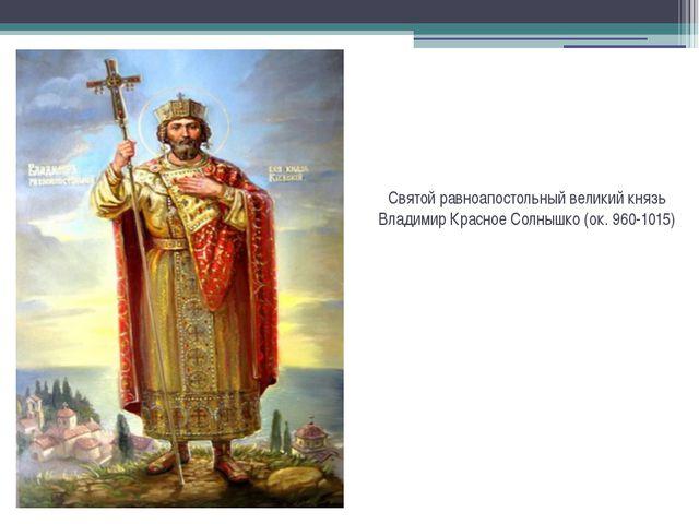 Святой равноапостольный великий князь Владимир Красное Солнышко (ок. 960-1015)