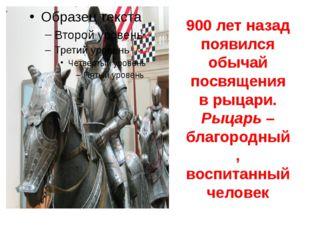 900 лет назад появился обычай посвящения в рыцари. Рыцарь – благородный, восп
