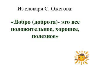 Из словаря С. Ожегова: «Добро (доброта)- это все положительное, хорошее, поле