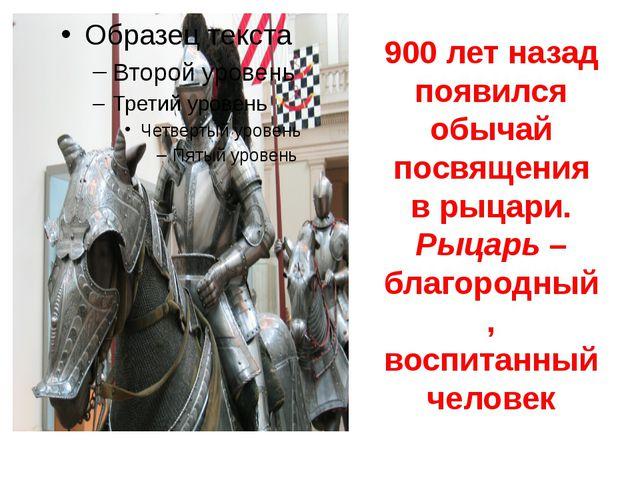 900 лет назад появился обычай посвящения в рыцари. Рыцарь – благородный, восп...