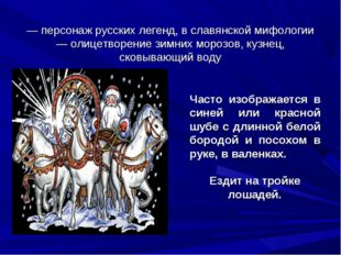 Дед Моро́з (Де́дко Моро́зко) — персонаж русских легенд, в славянской мифологи