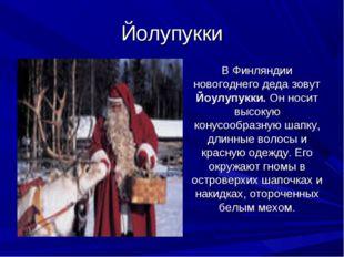 Йолупукки В Финляндии новогоднего деда зовут Йоулупукки. Он носит высокую ко