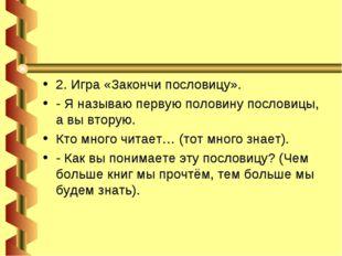 2. Игра «Закончи пословицу». - Я называю первую половину пословицы, а вы втор