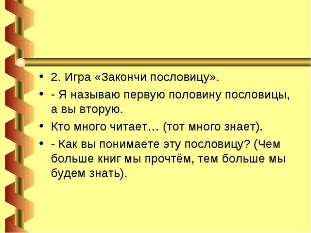 2. Игра «Закончи пословицу». - Я называю первую половину пословицы, а вы втор...