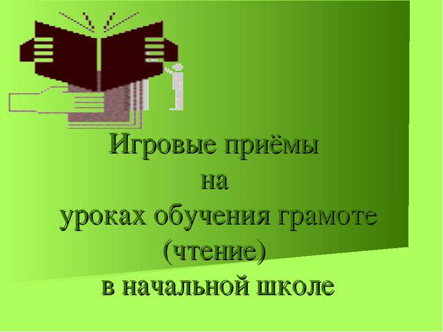 Игровые приёмы на уроках обучения грамоте (чтение) в начальной школе