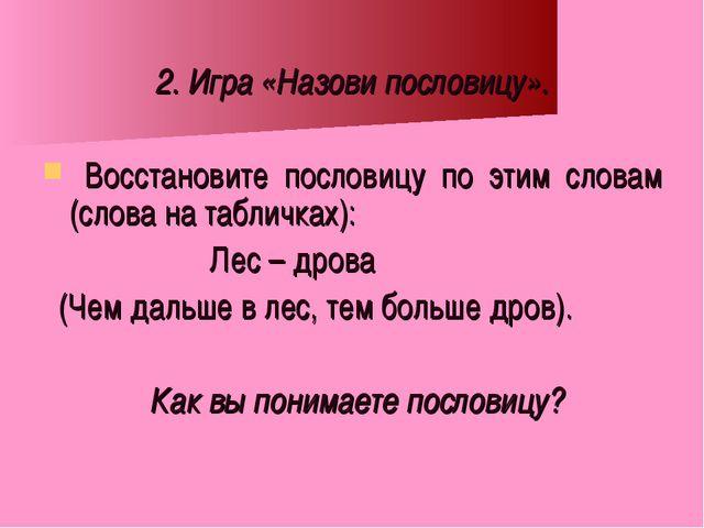 2. Игра «Назови пословицу». Восстановите пословицу по этим словам (слова на т...