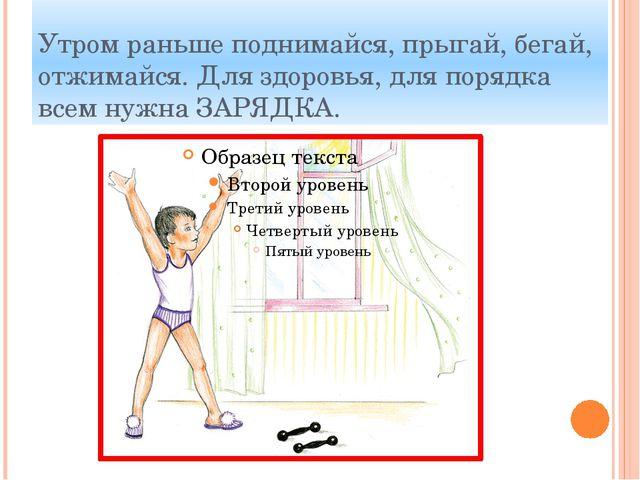 Утром раньше поднимайся, прыгай, бегай, отжимайся. Для здоровья, для порядка...