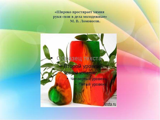 «Широко простирает химия руки свои в дела молодежные» М. В. Ломоносов.