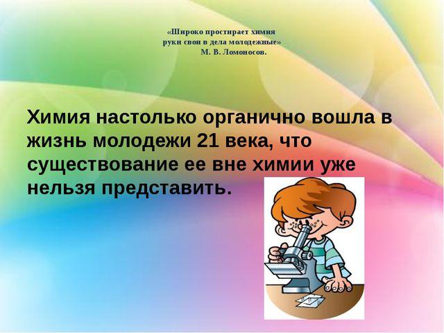 «Широко простирает химия руки свои в дела молодежные» М. В. Ломоносов. Химия...
