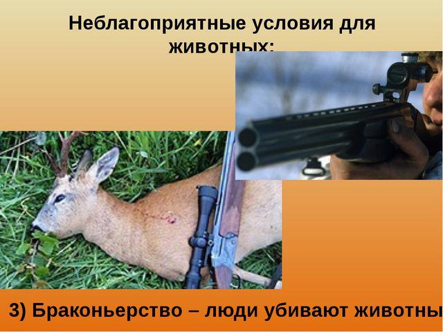 Неблагоприятные условия для животных: 3) Браконьерство – люди убивают животных