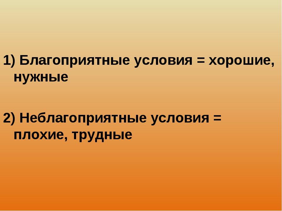 1) Благоприятные условия = хорошие, нужные 2) Неблагоприятные условия = плохи...